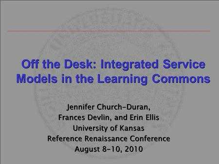 Off the Desk: Integrated Service Models in the Learning Commons Jennifer Church-Duran, Frances Devlin, and Erin Ellis University of Kansas Reference Renaissance.
