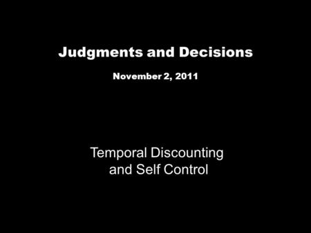 Judgments and Decisions November 2, 2011 Temporal Discounting and Self Control.