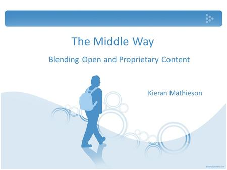 The Middle Way Blending Open and Proprietary Content Kieran Mathieson.