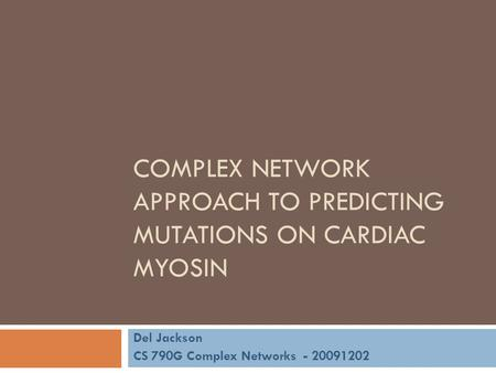 COMPLEX NETWORK APPROACH TO PREDICTING MUTATIONS ON CARDIAC MYOSIN Del Jackson CS 790G Complex Networks - 20091202.