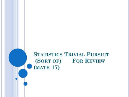 S TATISTICS T RIVIAL P URSUIT (S ORT OF )F OR R EVIEW ( MATH 17)