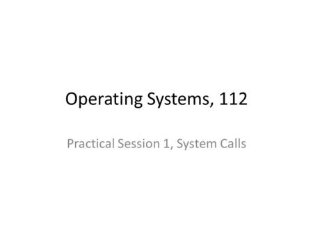 Operating Systems, 112 Practical Session 1, System Calls.