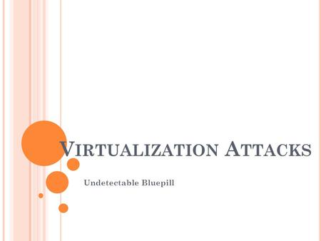 V IRTUALIZATION A TTACKS Undetectable Bluepill. V IRTUALIZATION AND ITS A TTACKS What is Virtualization? What makes it possible? How does it affect security?