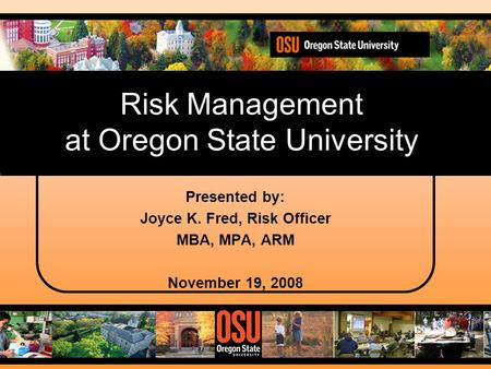 Risk Management at Oregon State University Presented by: Joyce K. Fred, Risk Officer MBA, MPA, ARM November 19, 2008.