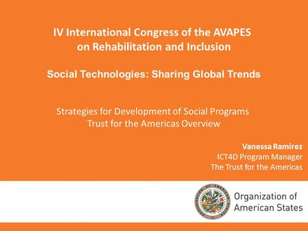 Vanessa Ramirez ICT4D Program Manager The Trust for the Americas IV International Congress of the AVAPES on Rehabilitation and Inclusion Social Technologies: