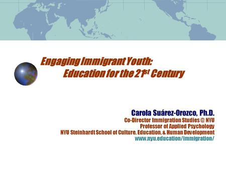 Engaging Immigrant Youth: Education for the 21 st Century Carola Suárez-Orozco, Ph.D. Co-Director Immigration NYU Professor of Applied Psychology.