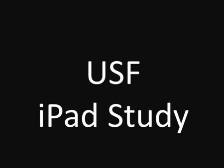 USF iPad Study. USF iPad Study The USF iPad study is a six-month research project that will review, experiment and share potential uses of the iPad in.