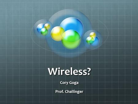 Wireless? Cory Goga Prof. Challinger. Wireless Electricity The idea that electricity could be transmitted using radio waves has been around since the.