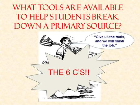 "WHAT TOOLS ARE AVAILABLE TO HELP STUDENTS BREAK DOWN A PRIMARY SOURCE? THE 6 C'S!! ""Give us the tools, and we will finish the job."""