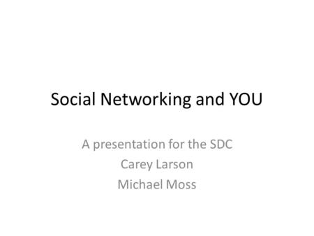 Social Networking and YOU A presentation for the SDC Carey Larson Michael Moss.