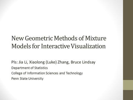 New Geometric Methods of Mixture Models for Interactive Visualization PIs: Jia Li, Xiaolong (Luke) Zhang, Bruce Lindsay Department of Statistics College.
