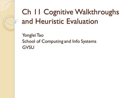 Ch 11 Cognitive Walkthroughs and Heuristic Evaluation Yonglei Tao School of Computing and Info Systems GVSU.