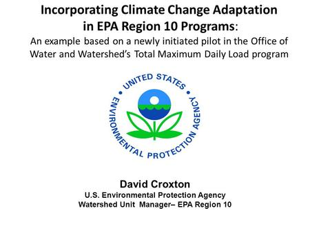 Incorporating Climate Change Adaptation in EPA Region 10 Programs: An example based on a newly initiated pilot in the Office of Water and Watershed's Total.