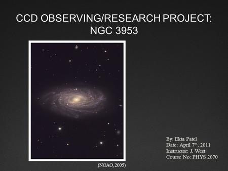 CCD OBSERVING/RESEARCH PROJECT: NGC 3953 By: Ekta Patel Date: April 7 th, 2011 Instructor: J. West Course No: PHYS 2070 (NOAO, 2005)