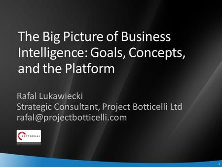 1 1 The Big Picture of Business Intelligence: Goals, Concepts, and the Platform Rafal Lukawiecki Strategic Consultant, Project Botticelli Ltd
