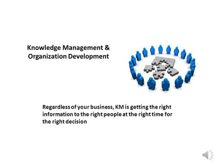Knowledge Management & Organization Development Regardless of your business, KM is getting the right information to the right people at the right time.