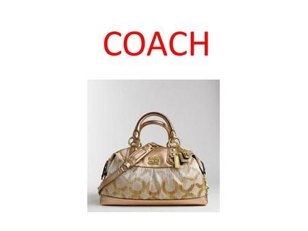 COACH. Coach Company Overview Founded in 1941 in Manhattan Committed to classic American style, high quality durable leather & fabrics & customer service.