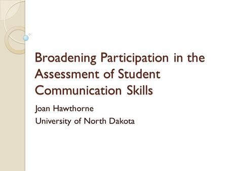 Broadening Participation in the Assessment of Student Communication Skills Joan Hawthorne University of North Dakota.