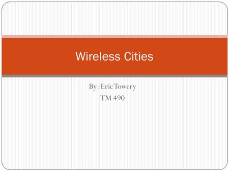 By: Eric Towery TM 490 Wireless Cities. About Wireless Cities History of Wireless Cities Uses of WI-FI in a Community The Beneficial Users Problems.