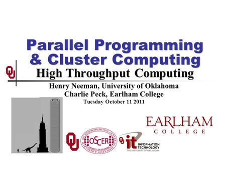 Parallel Programming & Cluster Computing High Throughput Computing Henry Neeman, University of Oklahoma Charlie Peck, Earlham College Tuesday October 11.