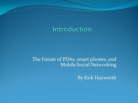 The Future of PDAs, smart phones, and Mobile Social Networking By Kirk Hayworth.