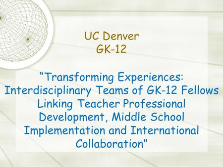 """Transforming Experiences: Interdisciplinary Teams of GK-12 Fellows Linking Teacher Professional Development, Middle School Implementation and International."