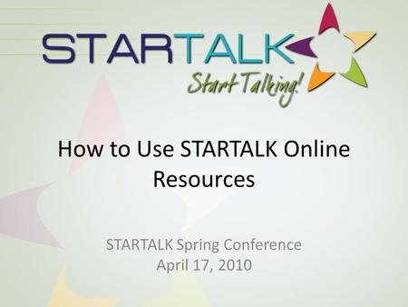 How to Use STARTALK Online Resources STARTALK Spring Conference April 17, 2010.