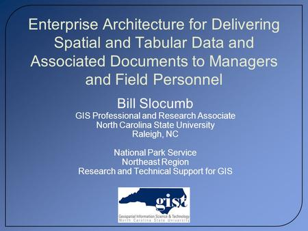 Enterprise Architecture for Delivering Spatial and Tabular Data and Associated Documents to Managers and Field Personnel Bill Slocumb GIS Professional.