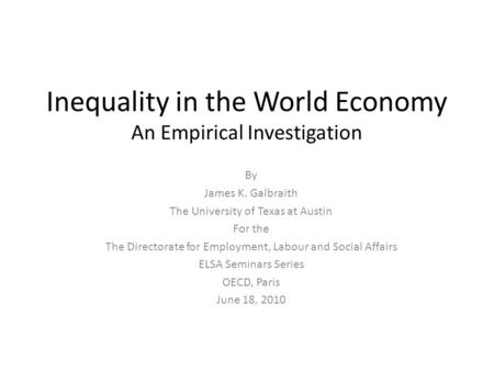 Inequality in the World Economy An Empirical Investigation By James K. Galbraith The University of Texas at Austin For the The Directorate for Employment,