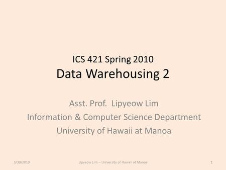 ICS 421 Spring 2010 Data Warehousing 2 Asst. Prof. Lipyeow Lim Information & Computer Science Department University of Hawaii at Manoa 3/30/20101Lipyeow.