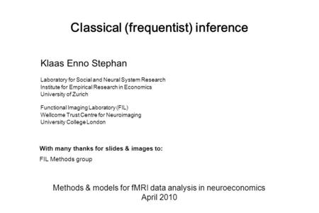 Classical (frequentist) inference Methods & models for fMRI data analysis in neuroeconomics April 2010 Klaas Enno Stephan Laboratory for Social and Neural.