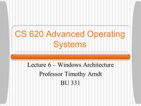 CS 620 Advanced Operating Systems Lecture 6 – Windows Architecture Professor Timothy Arndt BU 331.