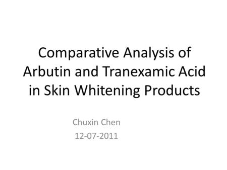 Comparative Analysis of Arbutin and Tranexamic Acid in Skin Whitening Products Chuxin Chen 12-07-2011.