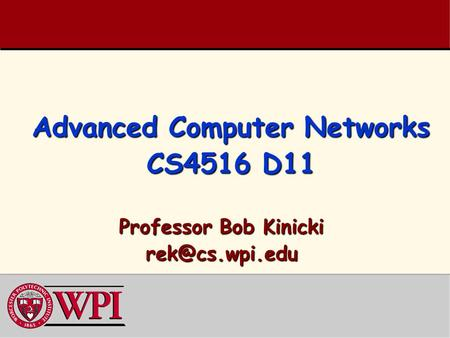 Advanced Computer Networks CS4516 D11 Professor Bob Kinicki