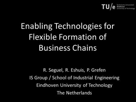 Enabling Technologies for Flexible Formation of Business Chains R. Seguel, R. Eshuis, P. Grefen IS Group / School of Industrial Engineering Eindhoven University.
