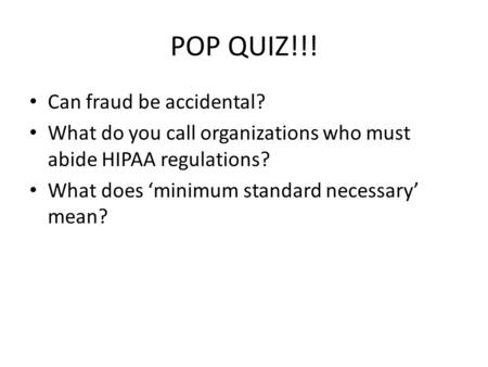 POP QUIZ!!! Can fraud be accidental? What do you call organizations who must abide HIPAA regulations? What does 'minimum standard necessary' mean?