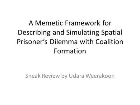 A Memetic Framework for Describing and Simulating Spatial Prisoner's Dilemma with Coalition Formation Sneak Review by Udara Weerakoon.