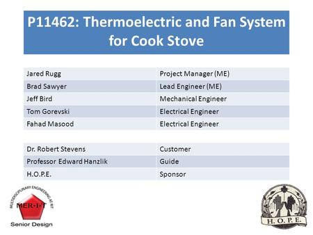 P11462: Thermoelectric and Fan System for Cook Stove Jared RuggProject Manager (ME) Brad SawyerLead Engineer (ME) Jeff BirdMechanical Engineer Tom GorevskiElectrical.