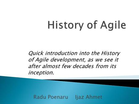 Radu PoenaruIjaz Ahmet Quick introduction into the History of Agile development, as we see it after almost few decades from its inception.