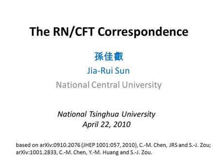 The RN/CFT Correspondence 孫佳叡 Jia-Rui Sun National Central University based on arXiv:0910.2076 (JHEP 1001:057, 2010), C.-M. Chen, JRS and S.-J. Zou; arXiv:1001.2833,