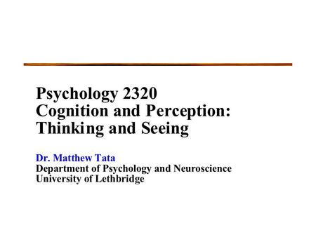 Psychology 2320 Cognitionand Perception: Thinking and Seeing Dr.Matthew Tata Department of PsychologyandNeuroscience University of Lethbridge.