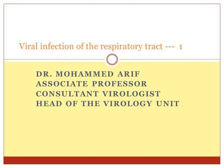 DR. MOHAMMED ARIF ASSOCIATE PROFESSOR CONSULTANT VIROLOGIST HEAD OF THE VIROLOGY UNIT Viral infection of the respiratory tract --- 1.