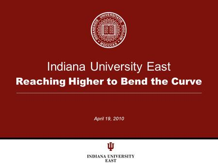 Indiana University East Reaching Higher to Bend the Curve April 19, 2010.
