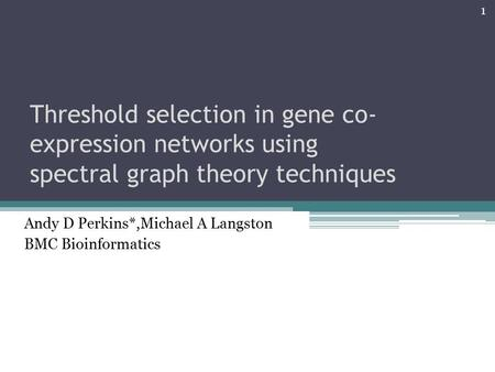 Threshold selection in gene co- expression networks using spectral graph theory techniques Andy D Perkins*,Michael A Langston BMC Bioinformatics 1.