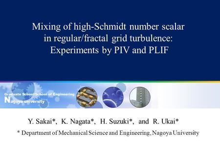 Mixing of high-Schmidt number scalar in regular/fractal grid turbulence: Experiments by PIV and PLIF Y. Sakai*, K. Nagata*, H. Suzuki*, and R. Ukai* *