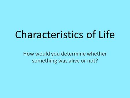 Characteristics of Life How would you determine whether something was alive or not?