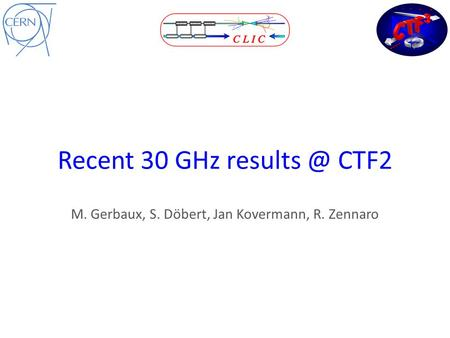Recent 30 GHz CTF2 M. Gerbaux, S. Döbert, Jan Kovermann, R. Zennaro.