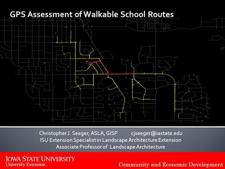 Community and Economic Development GPS Assessment of Walkable School Routes Christopher J. Seeger, ASLA, GISP ISU Extension Specialist.