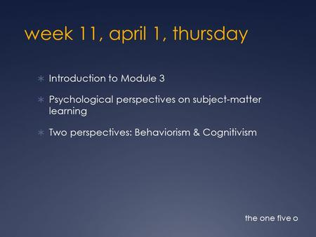 Week 11, april 1, thursday  Introduction to Module 3  Psychological perspectives on subject-matter learning  Two perspectives: Behaviorism & Cognitivism.