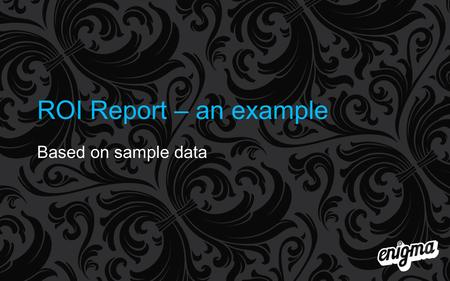 ROI Report – an example Based on sample data.